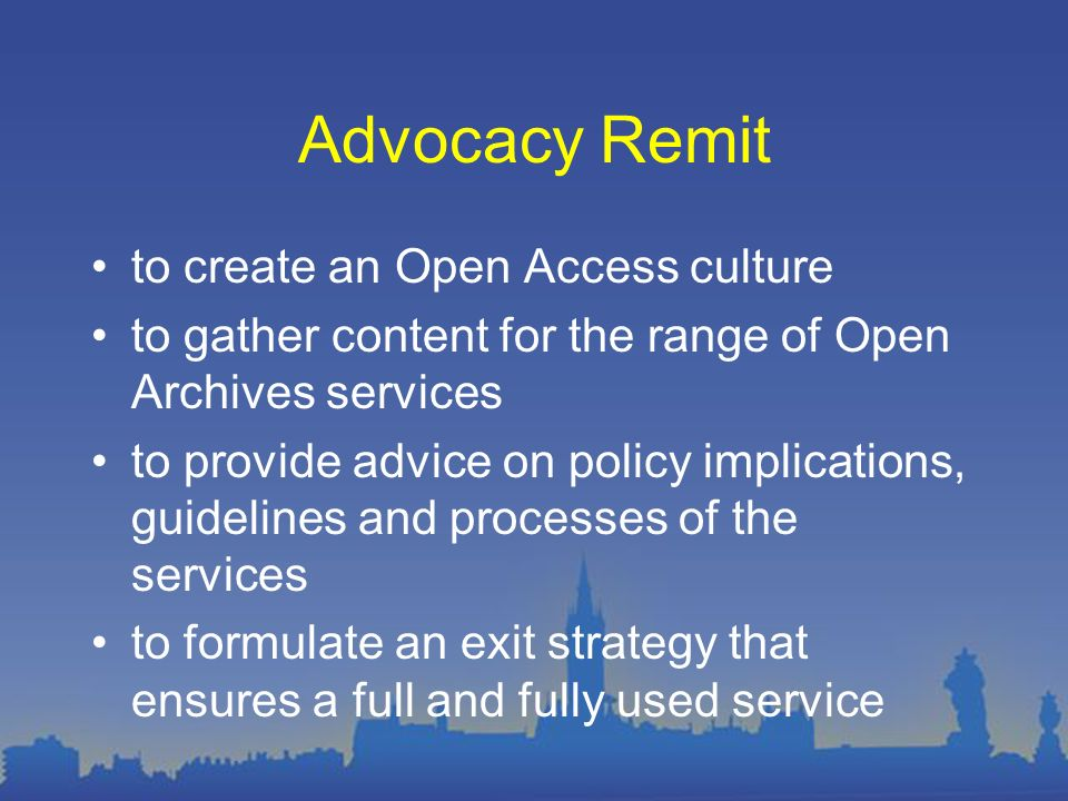 Advocacy Remit to create an Open Access culture to gather content for the range of Open Archives services to provide advice on policy implications, guidelines and processes of the services to formulate an exit strategy that ensures a full and fully used service