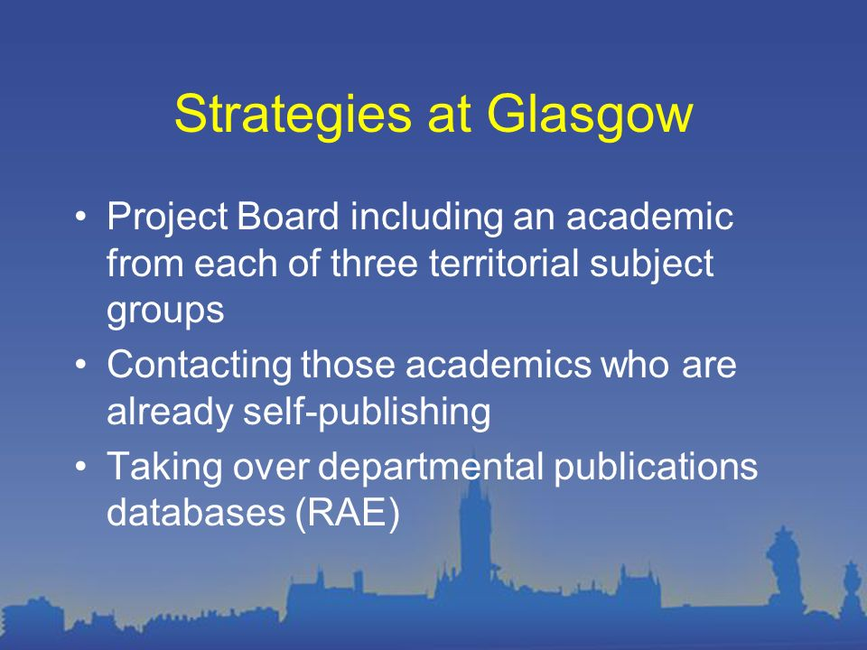 Strategies at Glasgow Project Board including an academic from each of three territorial subject groups Contacting those academics who are already self-publishing Taking over departmental publications databases (RAE)