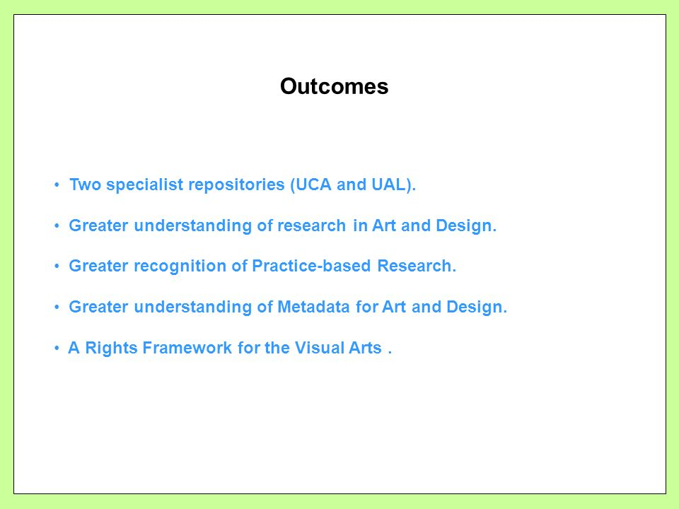 Outcomes Two specialist repositories (UCA and UAL). Greater understanding of research in Art and Design. Greater recognition of Practice-based Researc