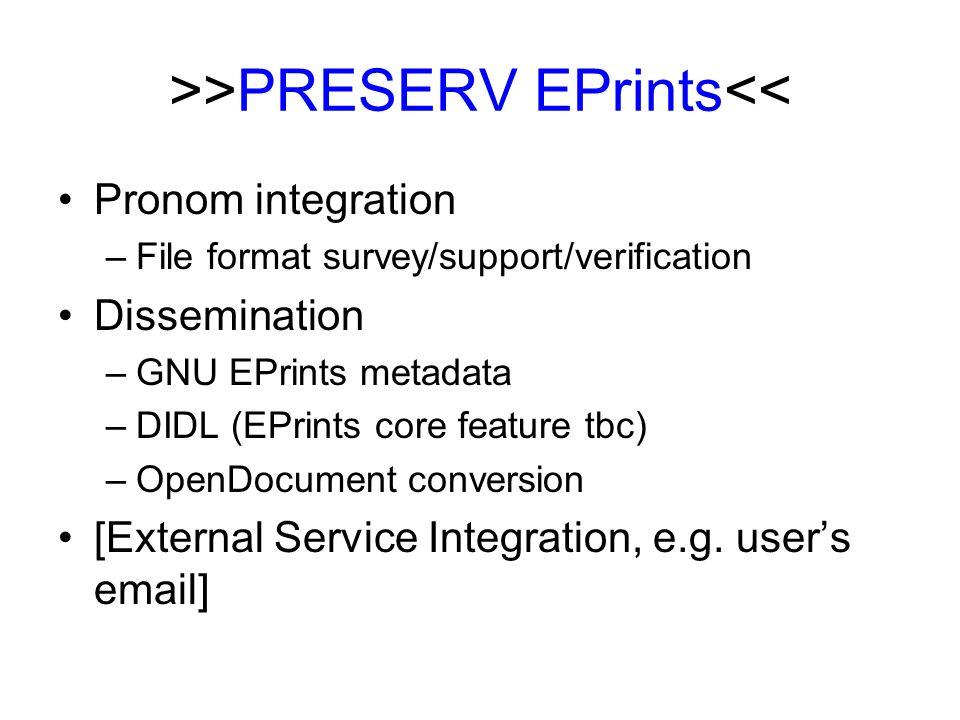 >>PRESERV EPrints<< Pronom integration –File format survey/support/verification Dissemination –GNU EPrints metadata –DIDL (EPrints core feature tbc) –