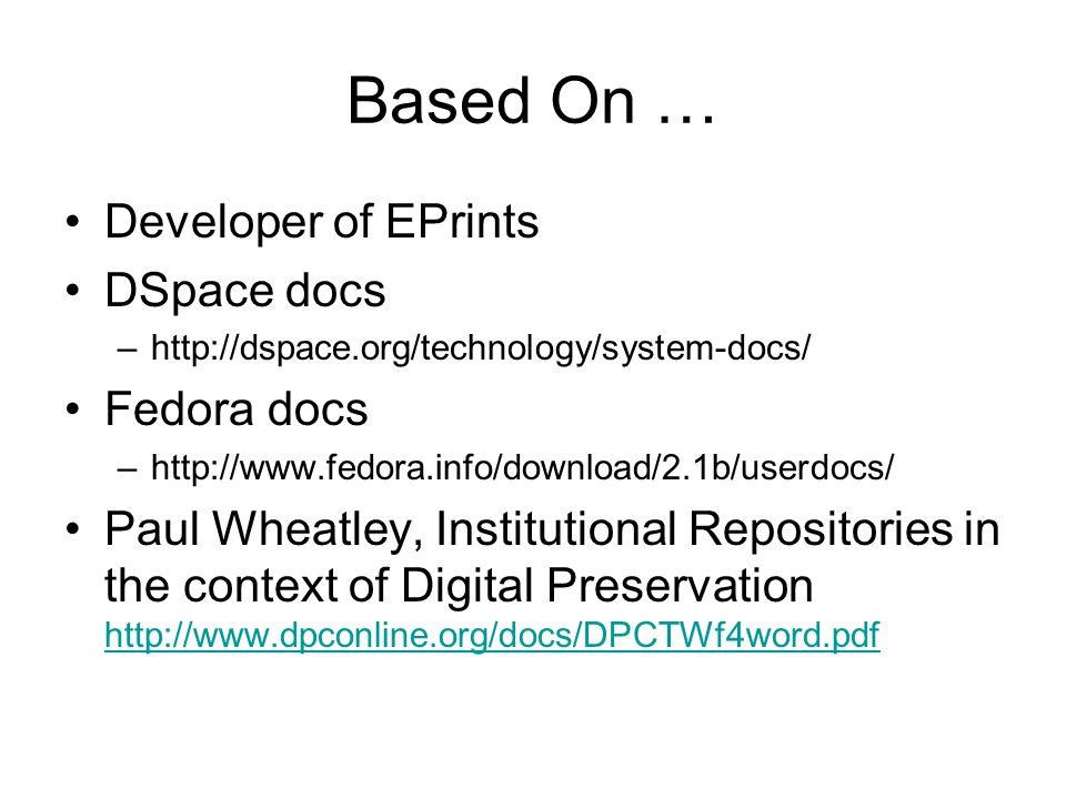 Based On … Developer of EPrints DSpace docs –http://dspace.org/technology/system-docs/ Fedora docs –http://www.fedora.info/download/2.1b/userdocs/ Paul Wheatley, Institutional Repositories in the context of Digital Preservation http://www.dpconline.org/docs/DPCTWf4word.pdf http://www.dpconline.org/docs/DPCTWf4word.pdf