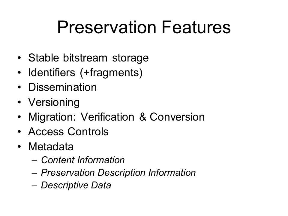 Preservation Features Stable bitstream storage Identifiers (+fragments) Dissemination Versioning Migration: Verification & Conversion Access Controls Metadata –Content Information –Preservation Description Information –Descriptive Data