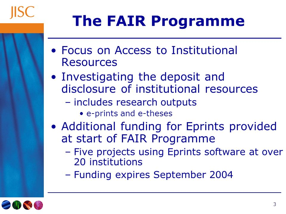 3 The FAIR Programme Focus on Access to Institutional Resources Investigating the deposit and disclosure of institutional resources –includes research outputs e-prints and e-theses Additional funding for Eprints provided at start of FAIR Programme –Five projects using Eprints software at over 20 institutions –Funding expires September 2004