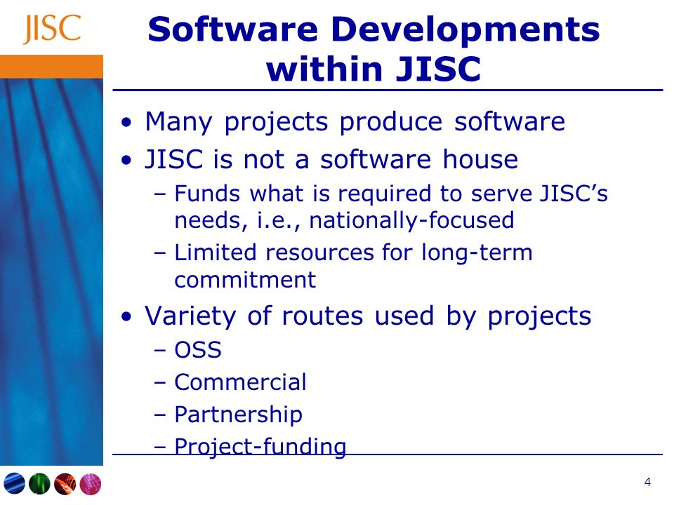 4 Software Developments within JISC Many projects produce software JISC is not a software house –Funds what is required to serve JISCs needs, i.e., nationally-focused –Limited resources for long-term commitment Variety of routes used by projects –OSS –Commercial –Partnership –Project-funding