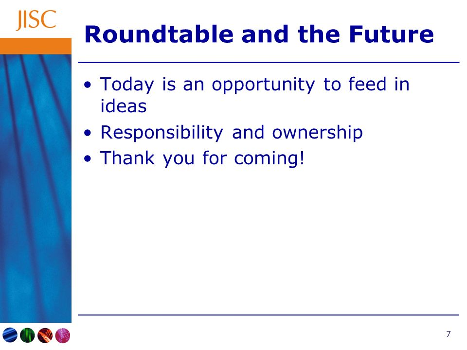 7 Roundtable and the Future Today is an opportunity to feed in ideas Responsibility and ownership Thank you for coming!