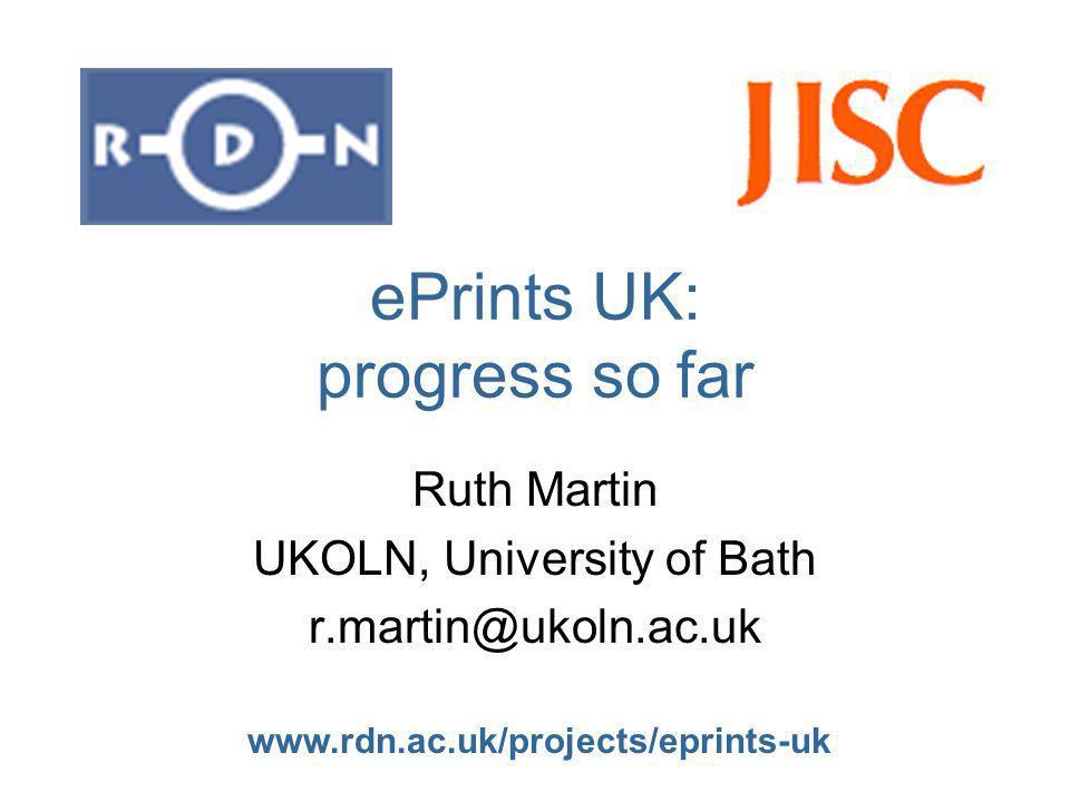 www.rdn.ac.uk/projects/eprints-uk ePrints UK: progress so far Ruth Martin UKOLN, University of Bath r.martin@ukoln.ac.uk