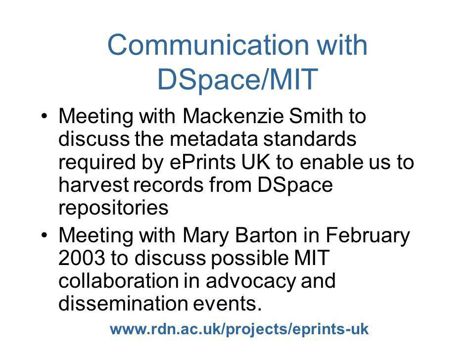 www.rdn.ac.uk/projects/eprints-uk Communication with DSpace/MIT Meeting with Mackenzie Smith to discuss the metadata standards required by ePrints UK to enable us to harvest records from DSpace repositories Meeting with Mary Barton in February 2003 to discuss possible MIT collaboration in advocacy and dissemination events.