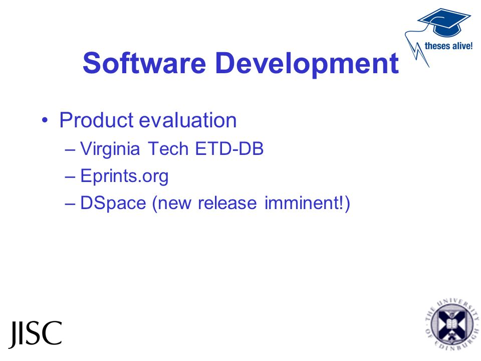 Software Development Product evaluation –Virginia Tech ETD-DB –Eprints.org –DSpace (new release imminent!)