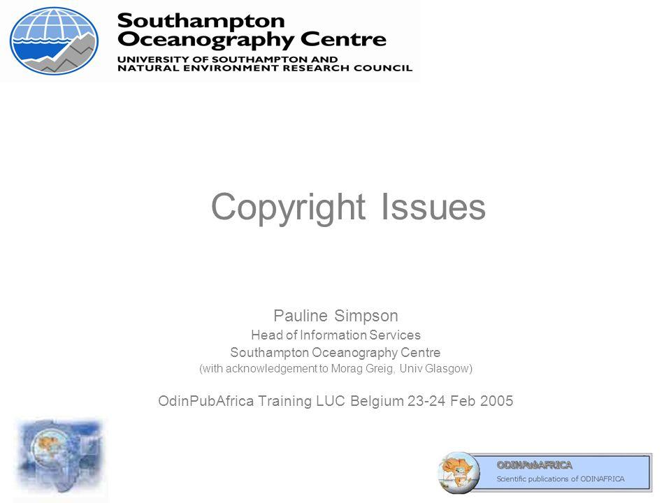 Copyright Issues Pauline Simpson Head of Information Services Southampton Oceanography Centre (with acknowledgement to Morag Greig, Univ Glasgow) OdinPubAfrica Training LUC Belgium 23-24 Feb 2005