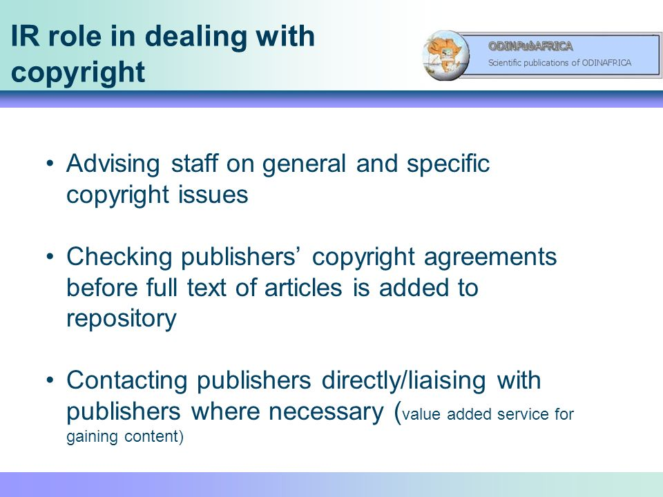 IR role in dealing with copyright Advising staff on general and specific copyright issues Checking publishers copyright agreements before full text of articles is added to repository Contacting publishers directly/liaising with publishers where necessary ( value added service for gaining content)