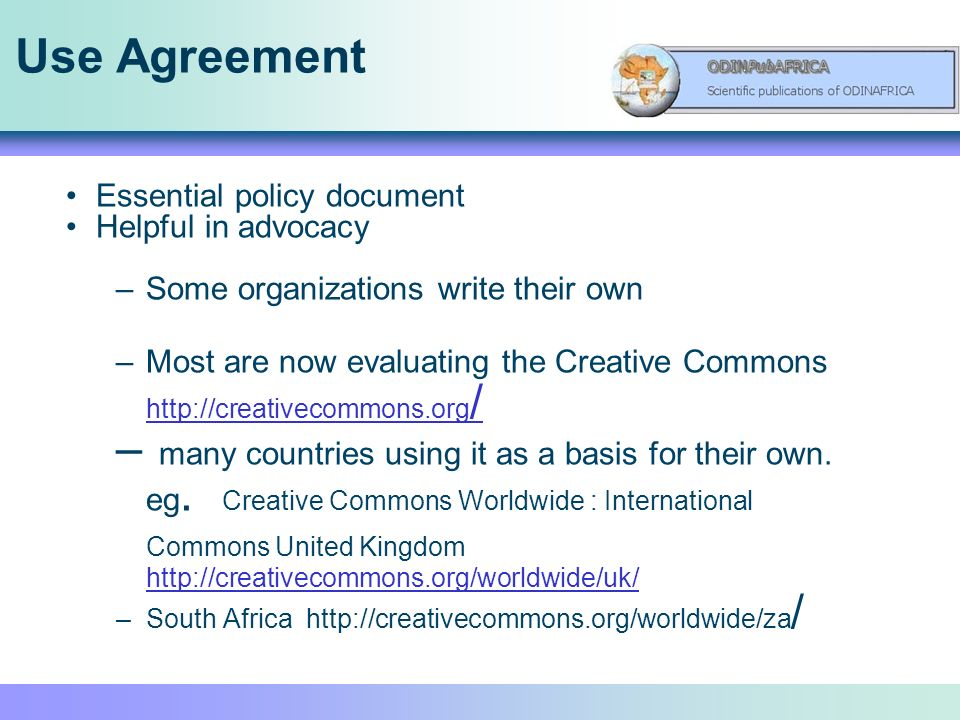 Use Agreement Essential policy document Helpful in advocacy –Some organizations write their own –Most are now evaluating the Creative Commons http://creativecommons.org / http://creativecommons.org / – many countries using it as a basis for their own.