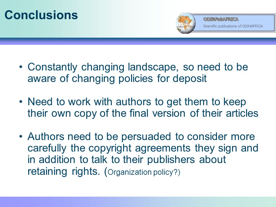 Conclusions Constantly changing landscape, so need to be aware of changing policies for deposit Need to work with authors to get them to keep their own copy of the final version of their articles Authors need to be persuaded to consider more carefully the copyright agreements they sign and in addition to talk to their publishers about retaining rights.