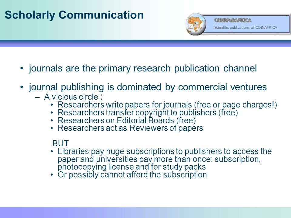 Scholarly Communication journals are the primary research publication channel journal publishing is dominated by commercial ventures –A vicious circle : Researchers write papers for journals (free or page charges!) Researchers transfer copyright to publishers (free) Researchers on Editorial Boards (free) Researchers act as Reviewers of papers BUT Libraries pay huge subscriptions to publishers to access the paper and universities pay more than once: subscription, photocopying license and for study packs Or possibly cannot afford the subscription
