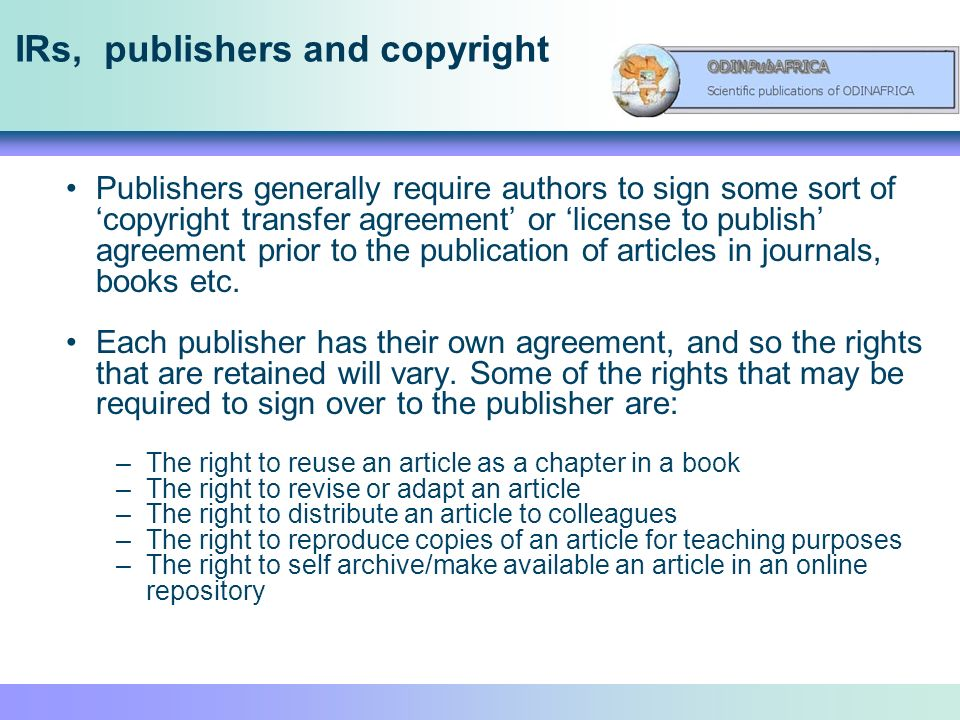 IRs, publishers and copyright Publishers generally require authors to sign some sort of copyright transfer agreement or license to publish agreement prior to the publication of articles in journals, books etc.