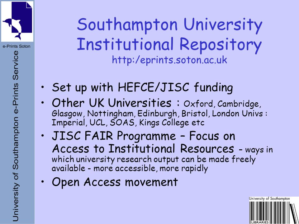 Set up with HEFCE/JISC funding Other UK Universities : Oxford, Cambridge, Glasgow, Nottingham, Edinburgh, Bristol, London Univs : Imperial, UCL, SOAS, Kings College etc JISC FAIR Programme – Focus on Access to Institutional Resources – ways in which university research output can be made freely available - more accessible, more rapidly Open Access movement Southampton University Institutional Repository http:/eprints.soton.ac.uk