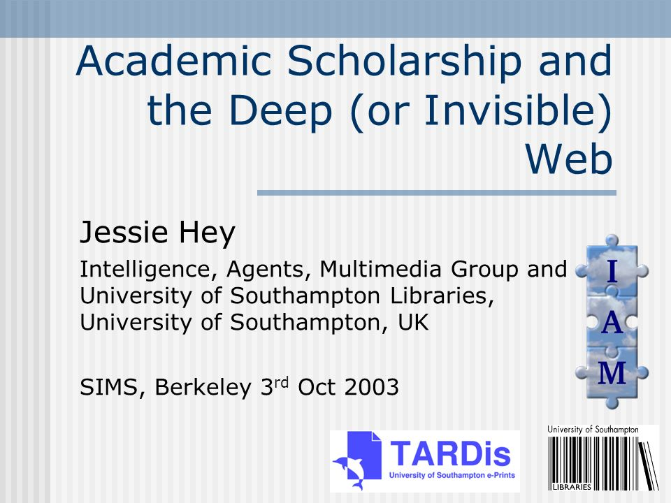 Academic Scholarship and the Deep (or Invisible) Web Jessie Hey Intelligence, Agents, Multimedia Group and University of Southampton Libraries, University of Southampton, UK SIMS, Berkeley 3 rd Oct 2003