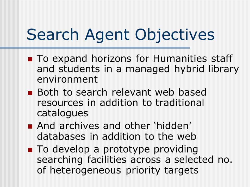 Search Agent Objectives To expand horizons for Humanities staff and students in a managed hybrid library environment Both to search relevant web based resources in addition to traditional catalogues And archives and other hidden databases in addition to the web To develop a prototype providing searching facilities across a selected no.