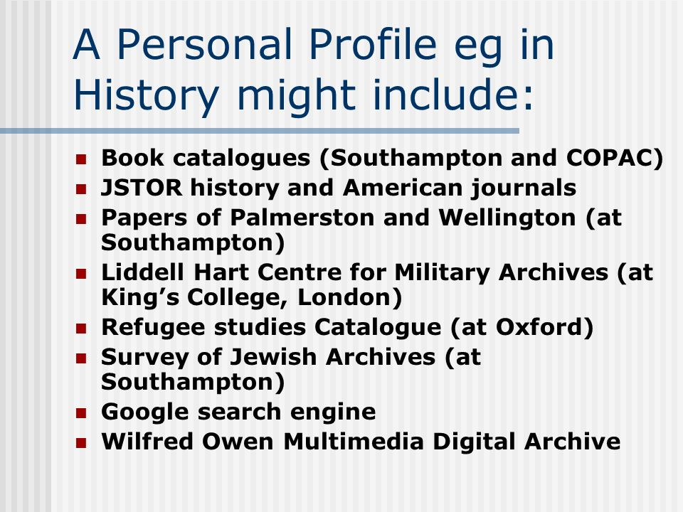 A Personal Profile eg in History might include: Book catalogues (Southampton and COPAC) JSTOR history and American journals Papers of Palmerston and Wellington (at Southampton) Liddell Hart Centre for Military Archives (at Kings College, London) Refugee studies Catalogue (at Oxford) Survey of Jewish Archives (at Southampton) Google search engine Wilfred Owen Multimedia Digital Archive