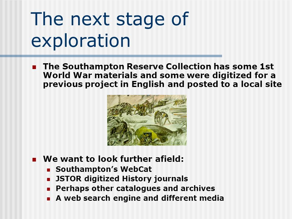 The next stage of exploration The Southampton Reserve Collection has some 1st World War materials and some were digitized for a previous project in English and posted to a local site We want to look further afield: Southamptons WebCat JSTOR digitized History journals Perhaps other catalogues and archives A web search engine and different media