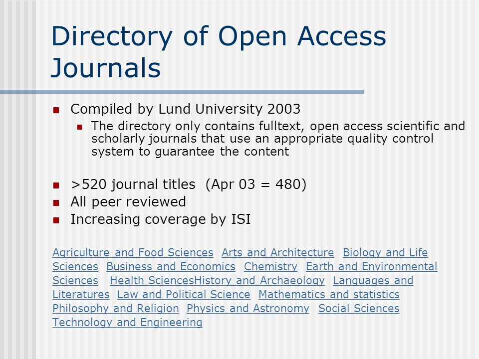 Directory of Open Access Journals Compiled by Lund University 2003 The directory only contains fulltext, open access scientific and scholarly journals that use an appropriate quality control system to guarantee the content >520 journal titles (Apr 03 = 480) All peer reviewed Increasing coverage by ISI Agriculture and Food SciencesAgriculture and Food Sciences Arts and Architecture Biology and LifeArts and ArchitectureBiology and Life SciencesSciences Business and Economics Chemistry Earth and EnvironmentalBusiness and EconomicsChemistryEarth and Environmental SciencesSciences Health SciencesHistory and Archaeology Languages andHealth SciencesHistory and ArchaeologyLanguages and LiteraturesLiteratures Law and Political Science Mathematics and statisticsLaw and Political ScienceMathematics and statistics Philosophy and ReligionPhilosophy and Religion Physics and Astronomy Social SciencesPhysics and AstronomySocial Sciences Technology and Engineering