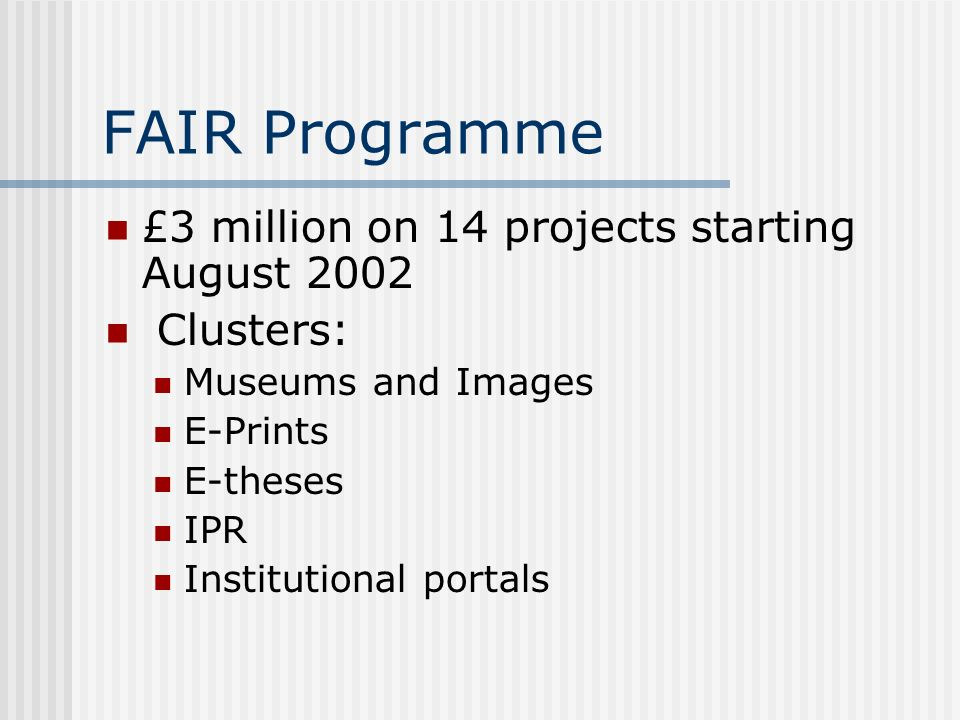 FAIR Programme £3 million on 14 projects starting August 2002 Clusters: Museums and Images E-Prints E-theses IPR Institutional portals