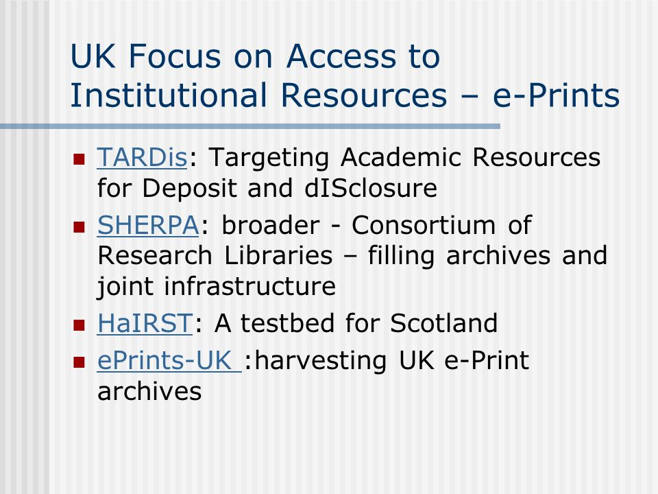 UK Focus on Access to Institutional Resources – e-Prints TARDis: Targeting Academic Resources for Deposit and dISclosure TARDis SHERPA: broader - Consortium of Research Libraries – filling archives and joint infrastructure SHERPA HaIRST: A testbed for Scotland HaIRST ePrints-UK :harvesting UK e-Print archives ePrints-UK