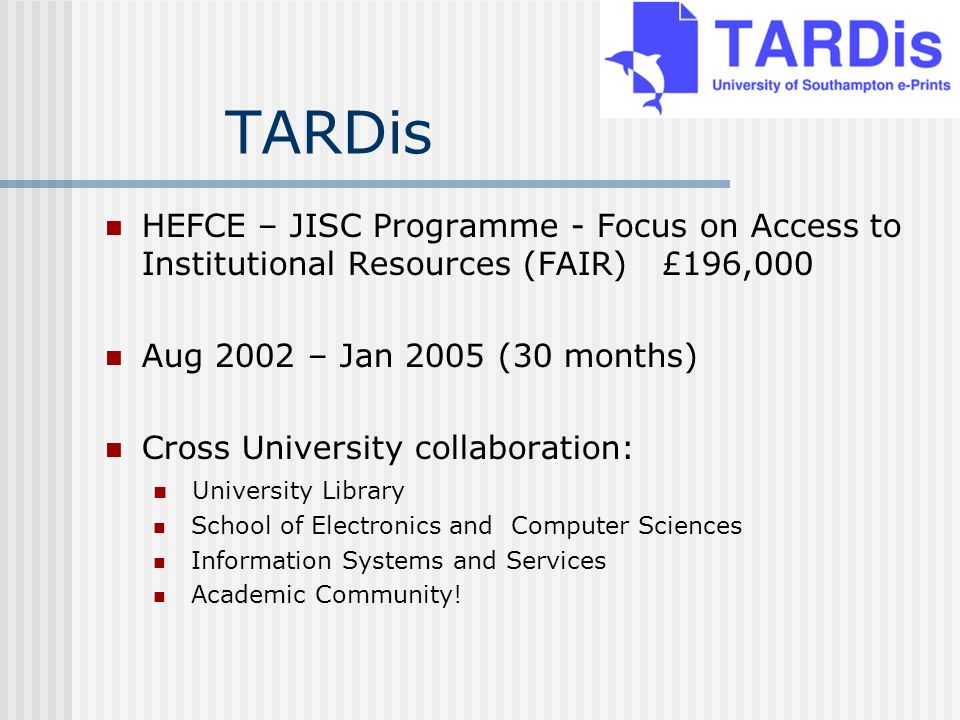 TARDis HEFCE – JISC Programme - Focus on Access to Institutional Resources (FAIR) £196,000 Aug 2002 – Jan 2005 (30 months) Cross University collaboration: University Library School of Electronics and Computer Sciences Information Systems and Services Academic Community!