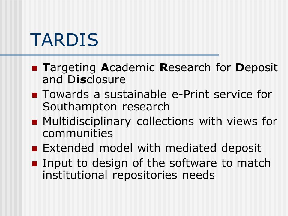 TARDIS Targeting Academic Research for Deposit and Disclosure Towards a sustainable e-Print service for Southampton research Multidisciplinary collections with views for communities Extended model with mediated deposit Input to design of the software to match institutional repositories needs