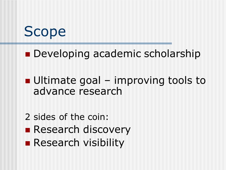 Scope Developing academic scholarship Ultimate goal – improving tools to advance research 2 sides of the coin: Research discovery Research visibility