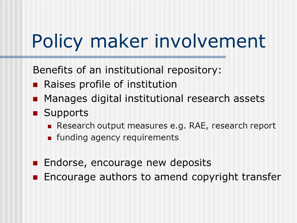 Policy maker involvement Benefits of an institutional repository: Raises profile of institution Manages digital institutional research assets Supports Research output measures e.g.