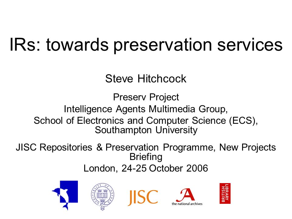 IRs: towards preservation services Steve Hitchcock Preserv Project Intelligence Agents Multimedia Group, School of Electronics and Computer Science (ECS), Southampton University JISC Repositories & Preservation Programme, New Projects Briefing London, 24-25 October 2006