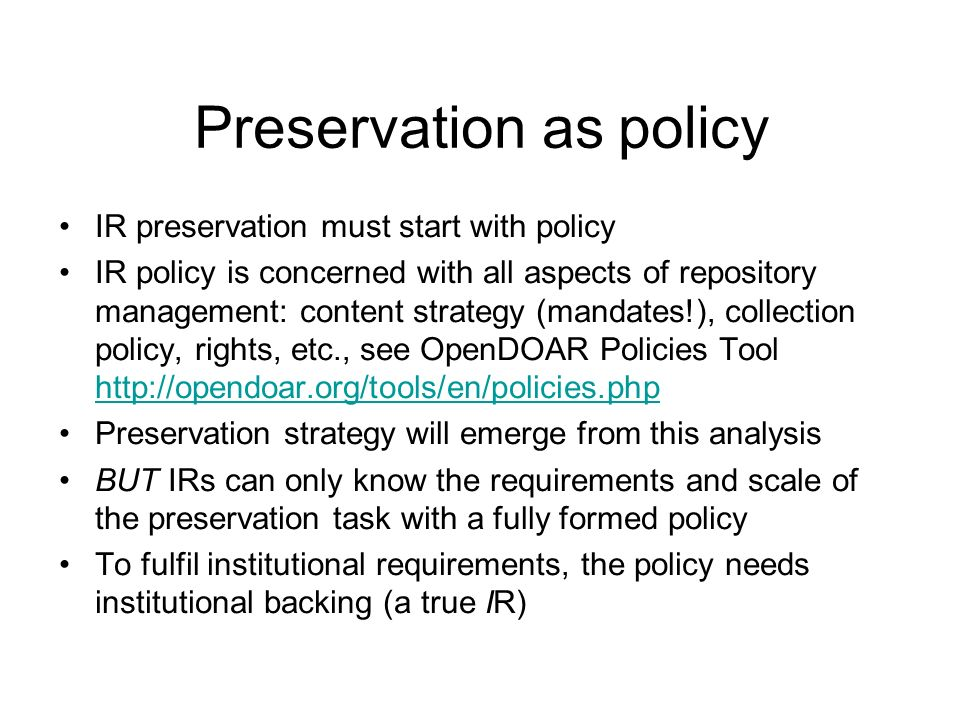 Preservation as policy IR preservation must start with policy IR policy is concerned with all aspects of repository management: content strategy (mandates!), collection policy, rights, etc., see OpenDOAR Policies Tool http://opendoar.org/tools/en/policies.php http://opendoar.org/tools/en/policies.php Preservation strategy will emerge from this analysis BUT IRs can only know the requirements and scale of the preservation task with a fully formed policy To fulfil institutional requirements, the policy needs institutional backing (a true IR)