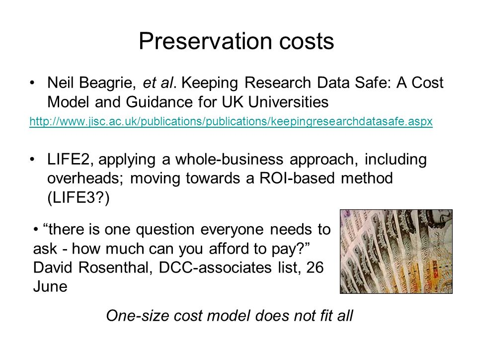 Preservation costs Neil Beagrie, et al. Keeping Research Data Safe: A Cost Model and Guidance for UK Universities http://www.jisc.ac.uk/publications/p