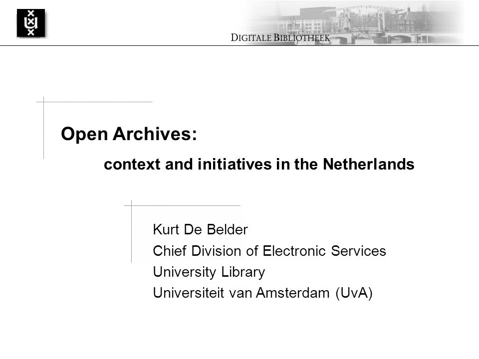 Kurt De Belder Chief Division of Electronic Services University Library Universiteit van Amsterdam (UvA) Open Archives: context and initiatives in the Netherlands