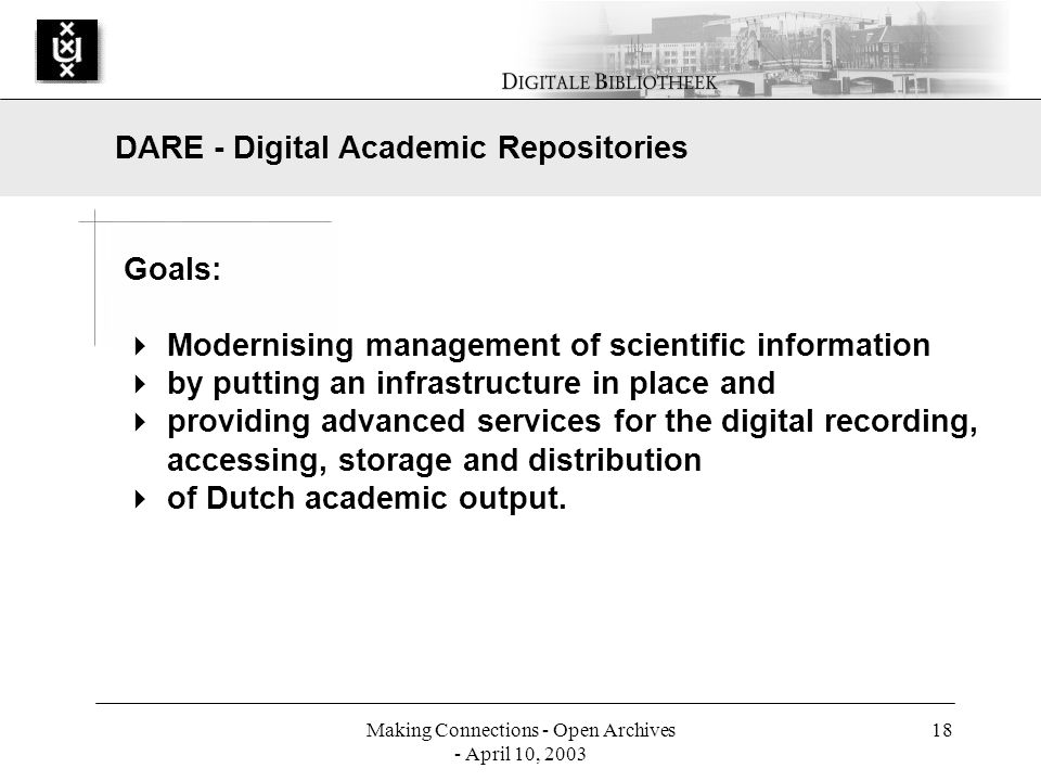 Making Connections - Open Archives - April 10, 2003 18 Goals: Modernising management of scientific information by putting an infrastructure in place and providing advanced services for the digital recording, accessing, storage and distribution of Dutch academic output.