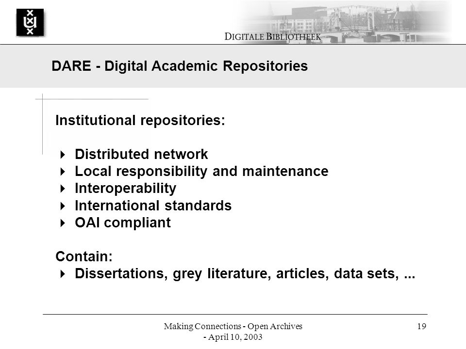 Making Connections - Open Archives - April 10, 2003 19 Institutional repositories: Distributed network Local responsibility and maintenance Interoperability International standards OAI compliant Contain: Dissertations, grey literature, articles, data sets,...