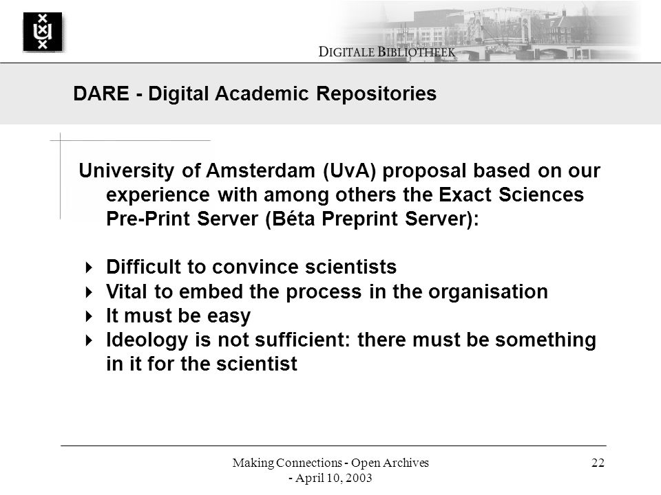 Making Connections - Open Archives - April 10, 2003 22 University of Amsterdam (UvA) proposal based on our experience with among others the Exact Sciences Pre-Print Server (Béta Preprint Server): Difficult to convince scientists Vital to embed the process in the organisation It must be easy Ideology is not sufficient: there must be something in it for the scientist DARE - Digital Academic Repositories