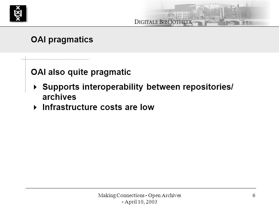 Making Connections - Open Archives - April 10, 2003 6 OAI also quite pragmatic Supports interoperability between repositories/ archives Infrastructure costs are low OAI pragmatics