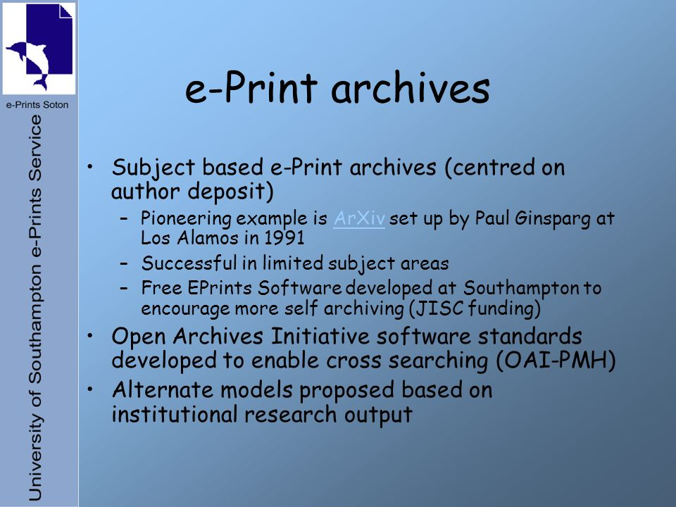e-Print archives Subject based e-Print archives (centred on author deposit) –Pioneering example is ArXiv set up by Paul Ginsparg at Los Alamos in 1991