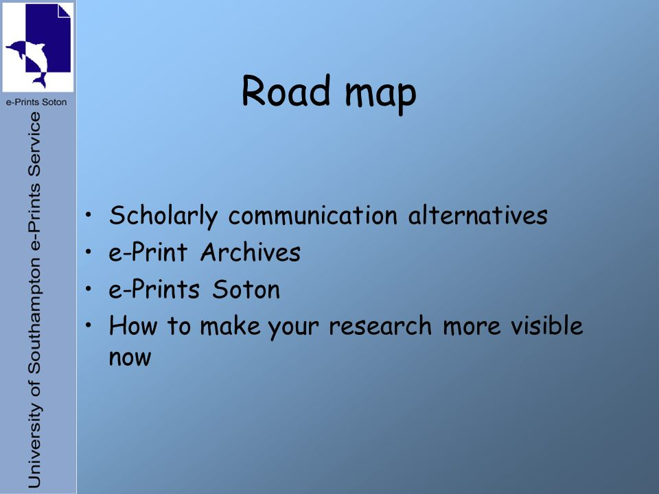 Road map Scholarly communication alternatives e-Print Archives e-Prints Soton How to make your research more visible now