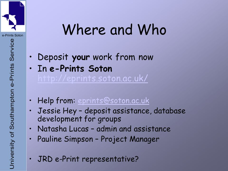 Where and Who Deposit your work from now In e-Prints Soton http://eprints.soton.ac.uk/ http://eprints.soton.ac.uk/ Help from: eprints@soton.ac.ukeprints@soton.ac.uk Jessie Hey – deposit assistance, database development for groups Natasha Lucas – admin and assistance Pauline Simpson – Project Manager JRD e-Print representative