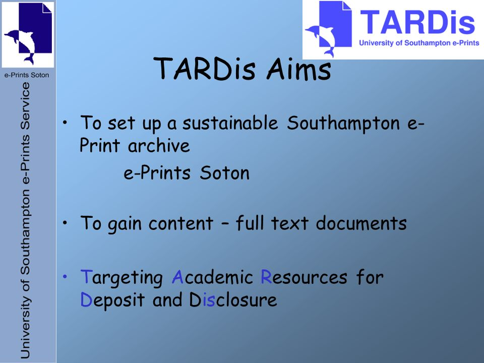 TARDis Aims To set up a sustainable Southampton e- Print archive e-Prints Soton To gain content – full text documents Targeting Academic Resources for