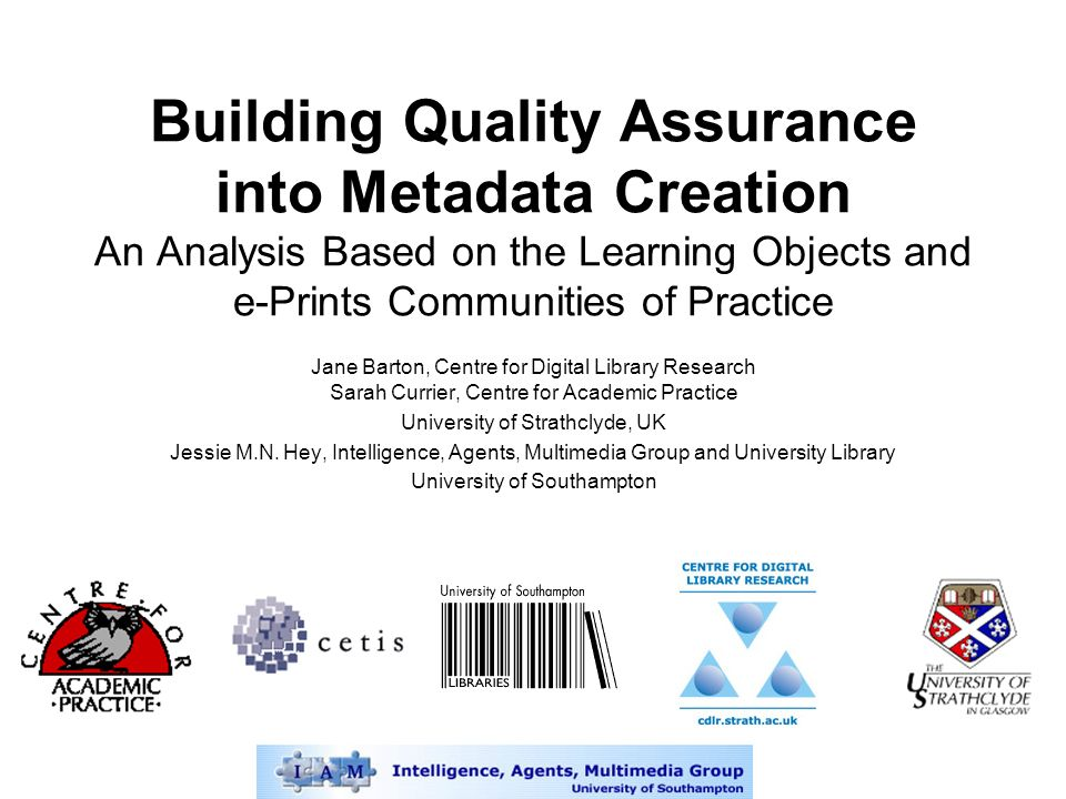 Building Quality Assurance into Metadata Creation An Analysis Based on the Learning Objects and e-Prints Communities of Practice Jane Barton, Centre for Digital Library Research Sarah Currier, Centre for Academic Practice University of Strathclyde, UK Jessie M.N.