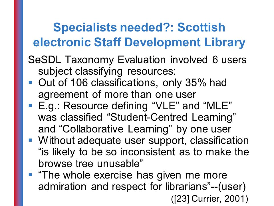 Specialists needed?: Scottish electronic Staff Development Library SeSDL Taxonomy Evaluation involved 6 users subject classifying resources: Out of 106 classifications, only 35% had agreement of more than one user E.g.: Resource defining VLE and MLE was classified Student-Centred Learning and Collaborative Learning by one user Without adequate user support, classification is likely to be so inconsistent as to make the browse tree unusable The whole exercise has given me more admiration and respect for librarians--(user) ([23] Currier, 2001)