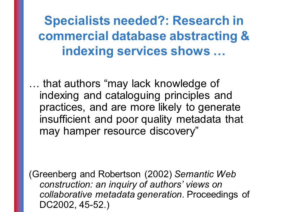 Specialists needed?: Research in commercial database abstracting & indexing services shows … … that authors may lack knowledge of indexing and cataloguing principles and practices, and are more likely to generate insufficient and poor quality metadata that may hamper resource discovery (Greenberg and Robertson (2002) Semantic Web construction: an inquiry of authors views on collaborative metadata generation.