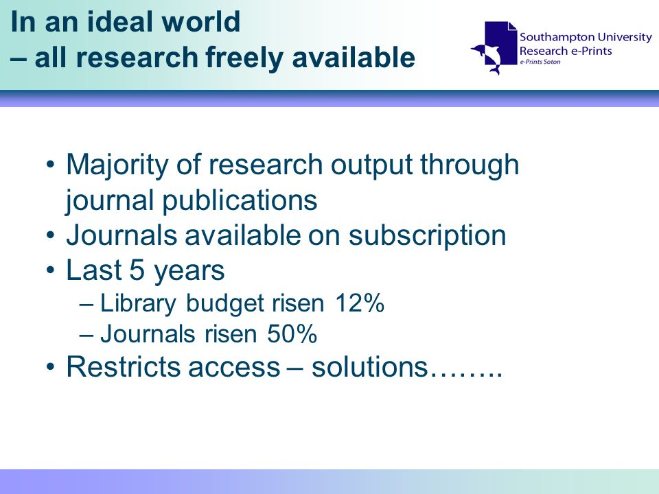 In an ideal world – all research freely available Majority of research output through journal publications Journals available on subscription Last 5 years –Library budget risen 12% –Journals risen 50% Restricts access – solutions……..