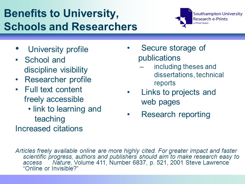 Benefits to University, Schools and Researchers Secure storage of publications –including theses and dissertations, technical reports Links to projects and web pages Research reporting University profile School and discipline visibility Researcher profile Full text content freely accessible link to learning and teaching Increased citations Articles freely available online are more highly cited.