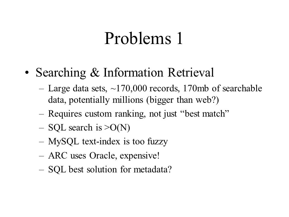 Problems 1 Searching & Information Retrieval –Large data sets, ~170,000 records, 170mb of searchable data, potentially millions (bigger than web ) –Requires custom ranking, not just best match –SQL search is >O(N) –MySQL text-index is too fuzzy –ARC uses Oracle, expensive.