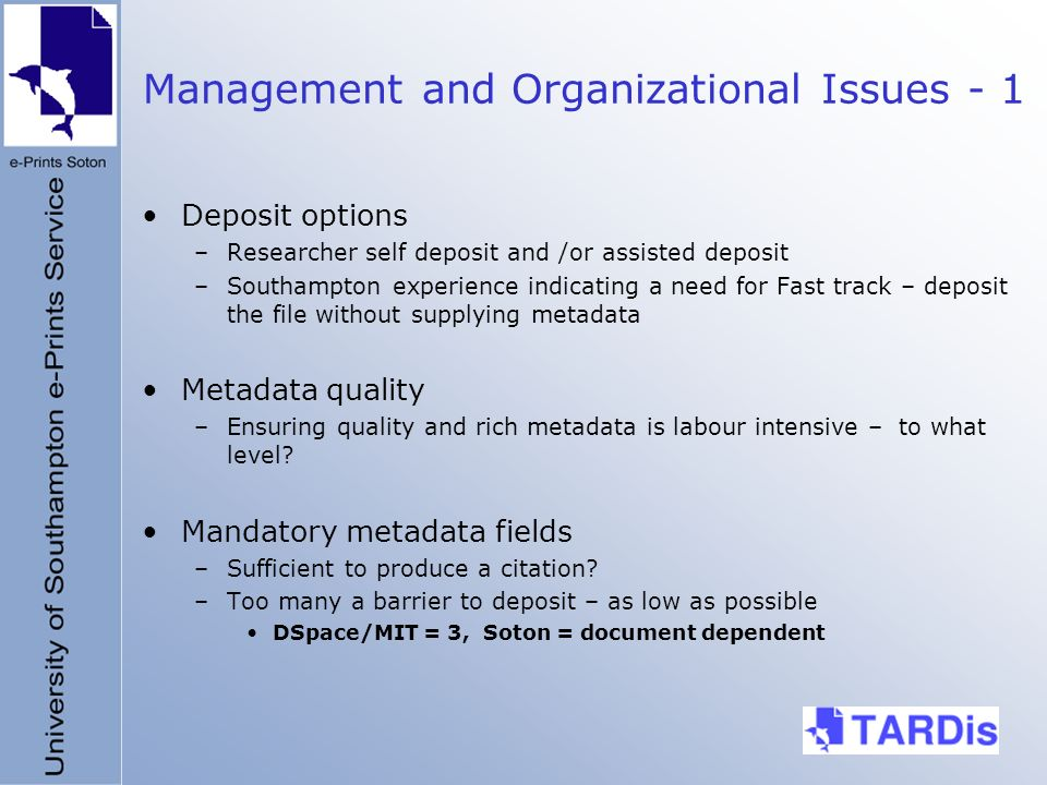 Management and Organizational Issues - 1 Deposit options –Researcher self deposit and /or assisted deposit –Southampton experience indicating a need for Fast track – deposit the file without supplying metadata Metadata quality –Ensuring quality and rich metadata is labour intensive – to what level.