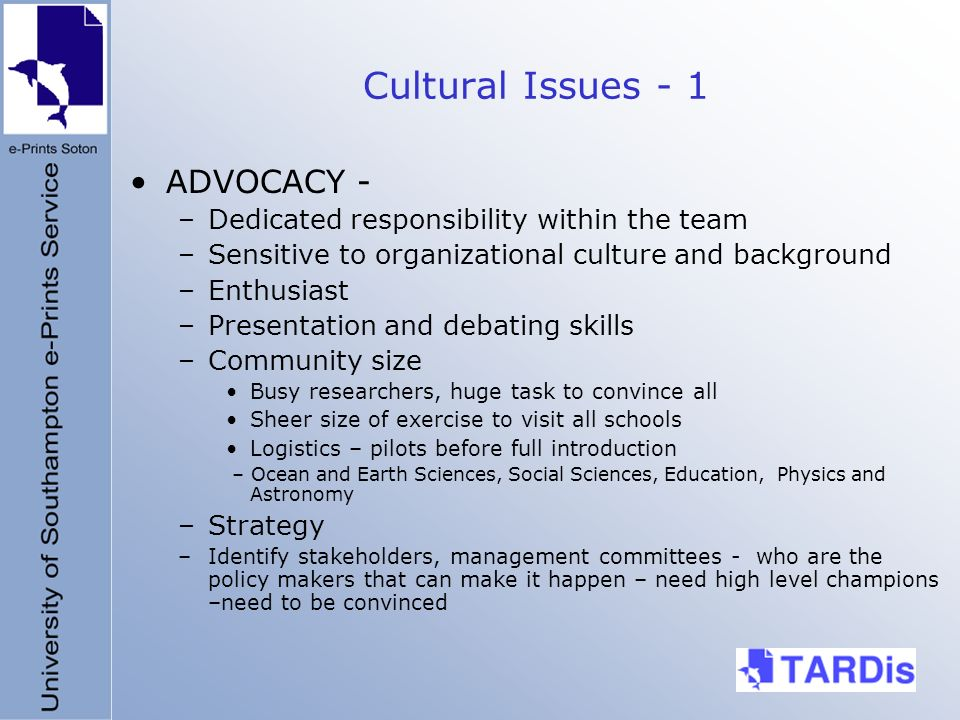 Cultural Issues - 1 ADVOCACY - –Dedicated responsibility within the team –Sensitive to organizational culture and background –Enthusiast –Presentation and debating skills –Community size Busy researchers, huge task to convince all Sheer size of exercise to visit all schools Logistics – pilots before full introduction – Ocean and Earth Sciences, Social Sciences, Education, Physics and Astronomy –Strategy –Identify stakeholders, management committees - who are the policy makers that can make it happen – need high level champions –need to be convinced